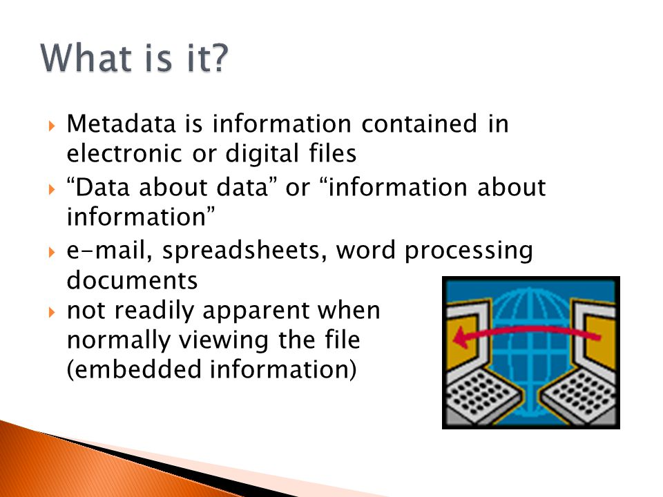 Metadata is information contained in electronic or digital files  Data about data or information about information  e-mail, spreadsheets, word processing documents  not readily apparent when normally viewing the file (embedded information)