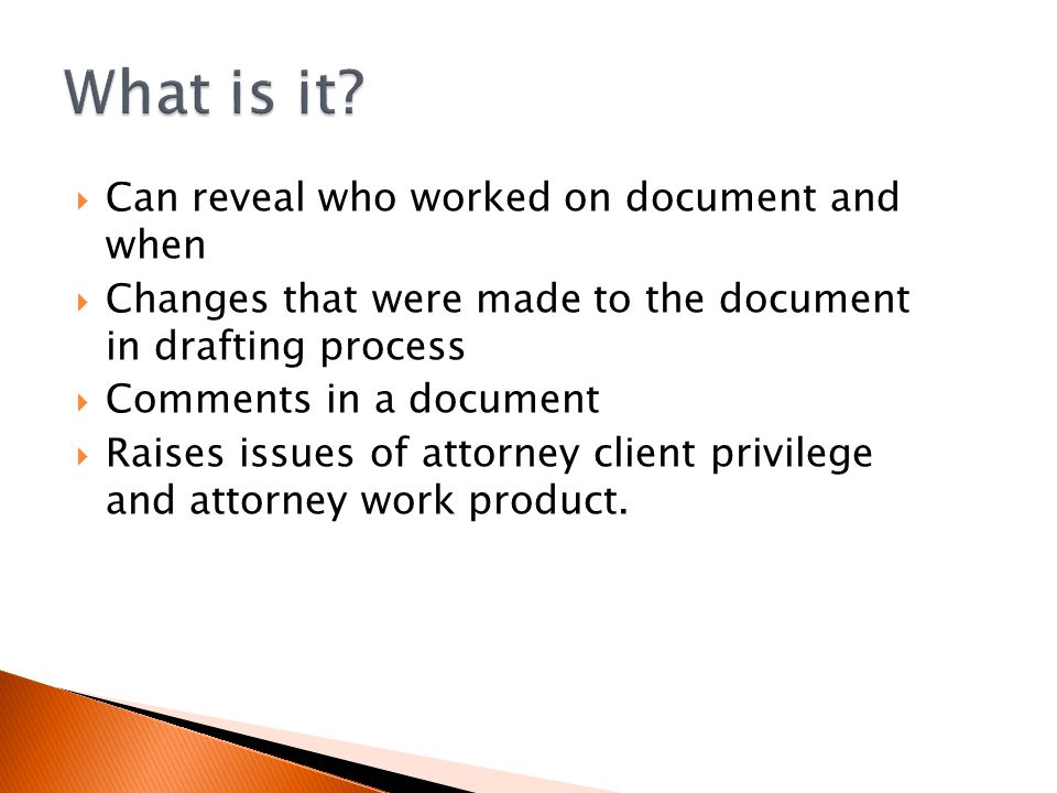  Can reveal who worked on document and when  Changes that were made to the document in drafting process  Comments in a document  Raises issues of attorney client privilege and attorney work product.