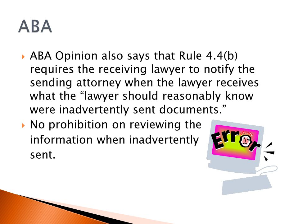  ABA Opinion also says that Rule 4.4(b) requires the receiving lawyer to notify the sending attorney when the lawyer receives what the lawyer should reasonably know were inadvertently sent documents.  No prohibition on reviewing the information when inadvertently sent.