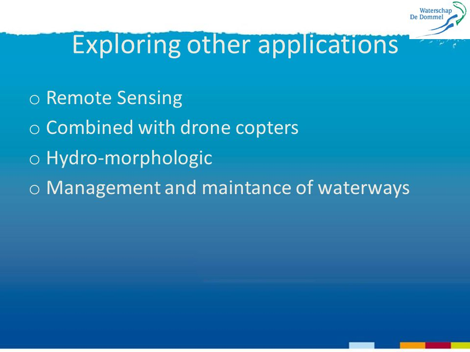 Exploring other applications o Remote Sensing o Combined with drone copters o Hydro-morphologic o Management and maintance of waterways