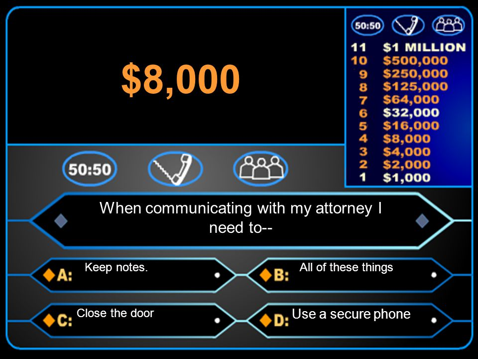 When communicating with my attorney I need to-- Keep notes.All of these things Close the door Use a secure phone $8,000