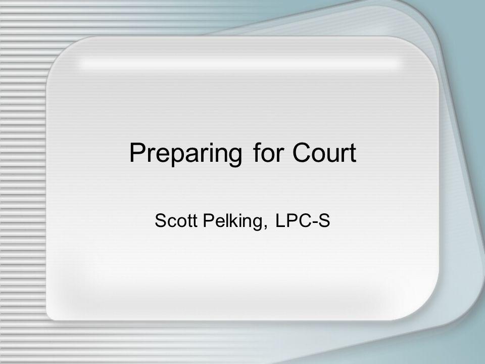 Preparing for Court Scott Pelking, LPC-S