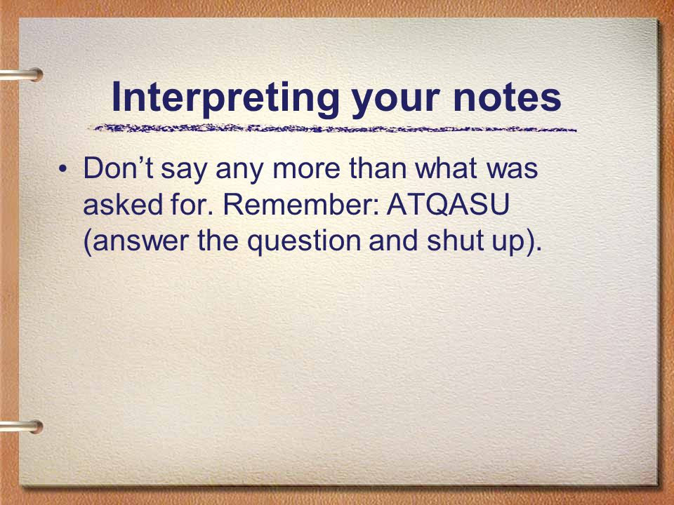 Interpreting your notes Don't say any more than what was asked for. Remember: ATQASU (answer the question and shut up).