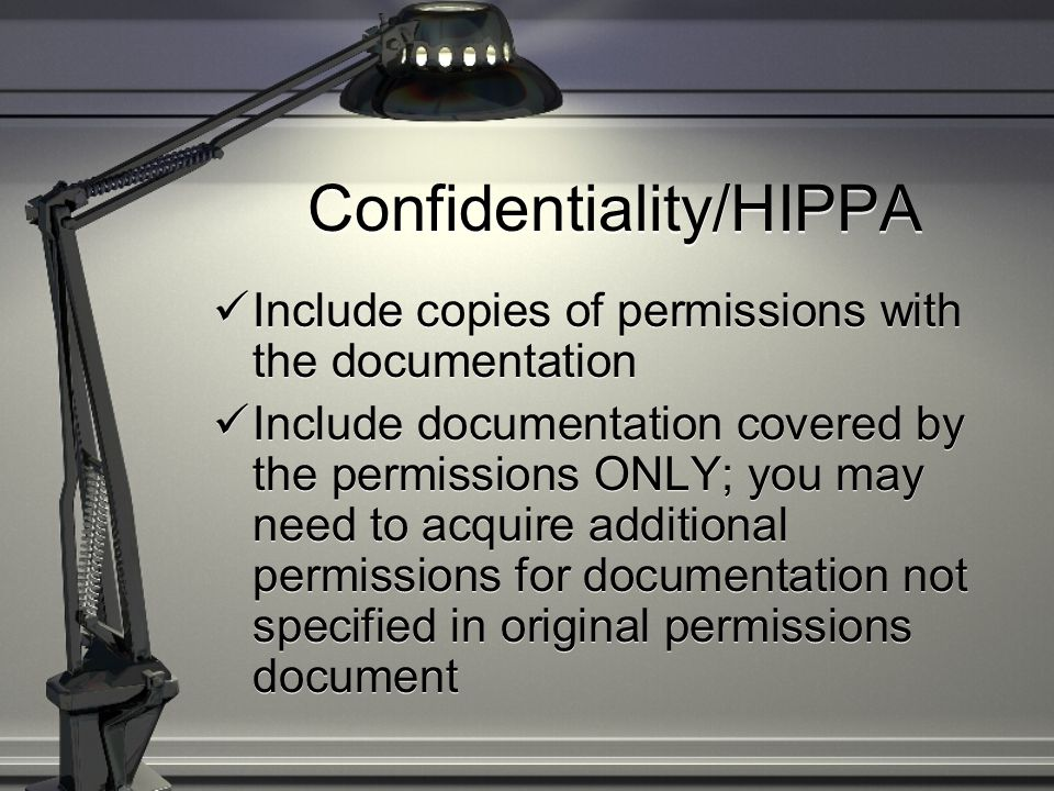 Confidentiality/HIPPA Include copies of permissions with the documentation Include documentation covered by the permissions ONLY; you may need to acqu