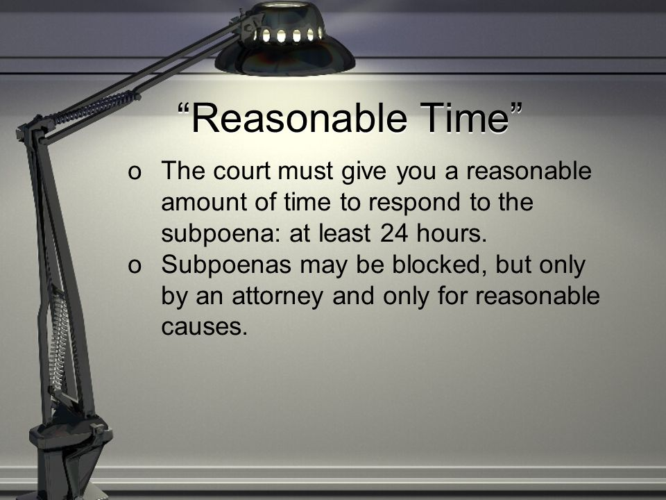 """Reasonable Time"" oThe court must give you a reasonable amount of time to respond to the subpoena: at least 24 hours. oSubpoenas may be blocked, but o"