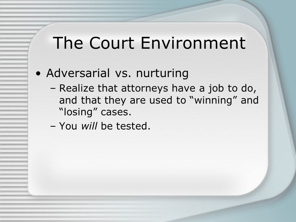 "The Court Environment Adversarial vs. nurturing –Realize that attorneys have a job to do, and that they are used to ""winning"" and ""losing"" cases. –You"