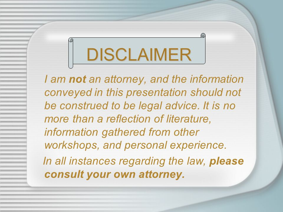 I am not an attorney, and the information conveyed in this presentation should not be construed to be legal advice. It is no more than a reflection of