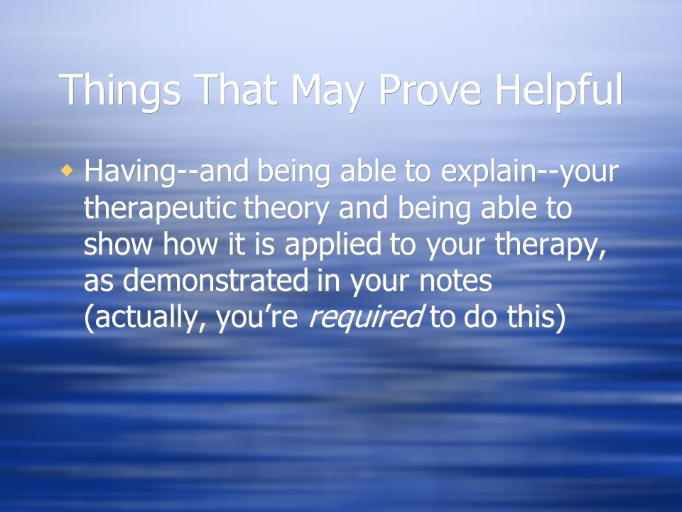 Things That May Prove Helpful  Having--and being able to explain--your therapeutic theory and being able to show how it is applied to your therapy, a