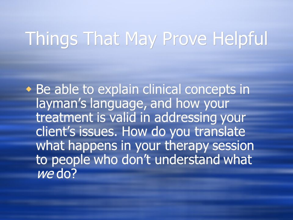 Things That May Prove Helpful  Be able to explain clinical concepts in layman's language, and how your treatment is valid in addressing your client's