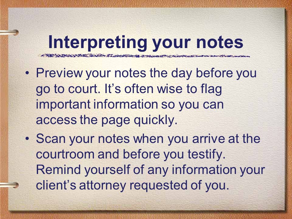 Interpreting your notes Preview your notes the day before you go to court. It's often wise to flag important information so you can access the page qu