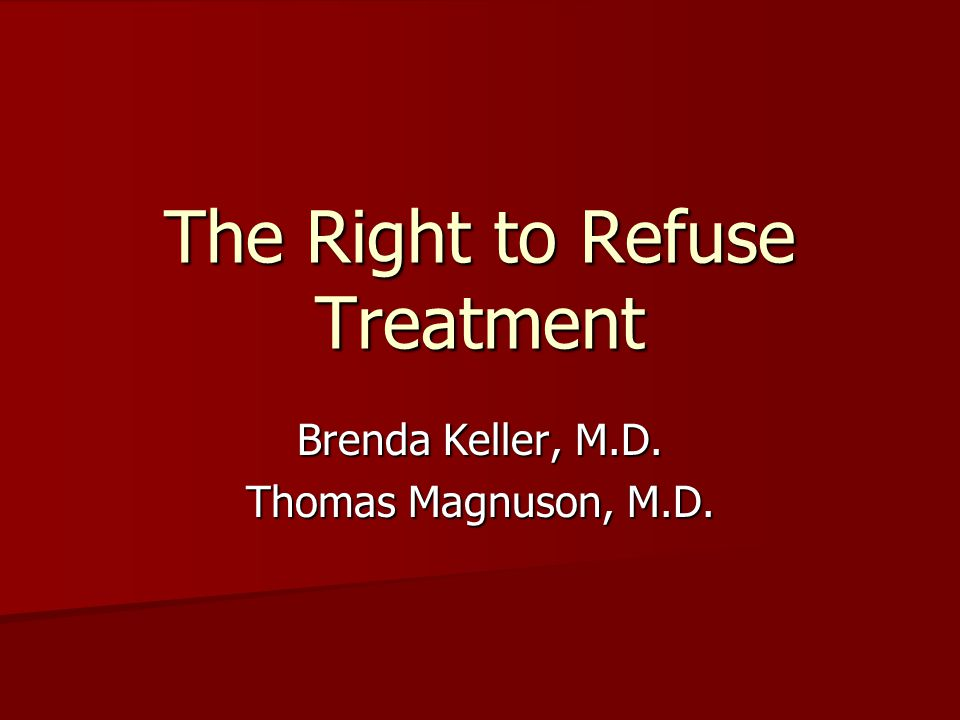 The Right to Refuse Treatment Brenda Keller, M.D. Thomas Magnuson, M.D.