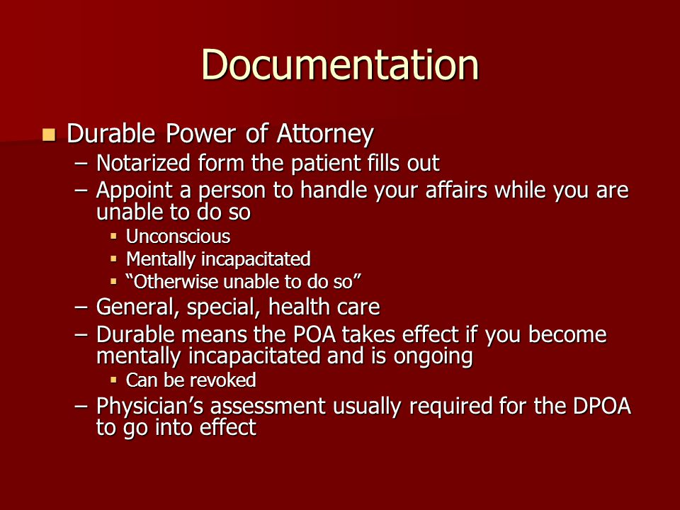 Documentation Durable Power of Attorney Durable Power of Attorney –Notarized form the patient fills out –Appoint a person to handle your affairs while you are unable to do so  Unconscious  Mentally incapacitated  Otherwise unable to do so –General, special, health care –Durable means the POA takes effect if you become mentally incapacitated and is ongoing  Can be revoked –Physician's assessment usually required for the DPOA to go into effect