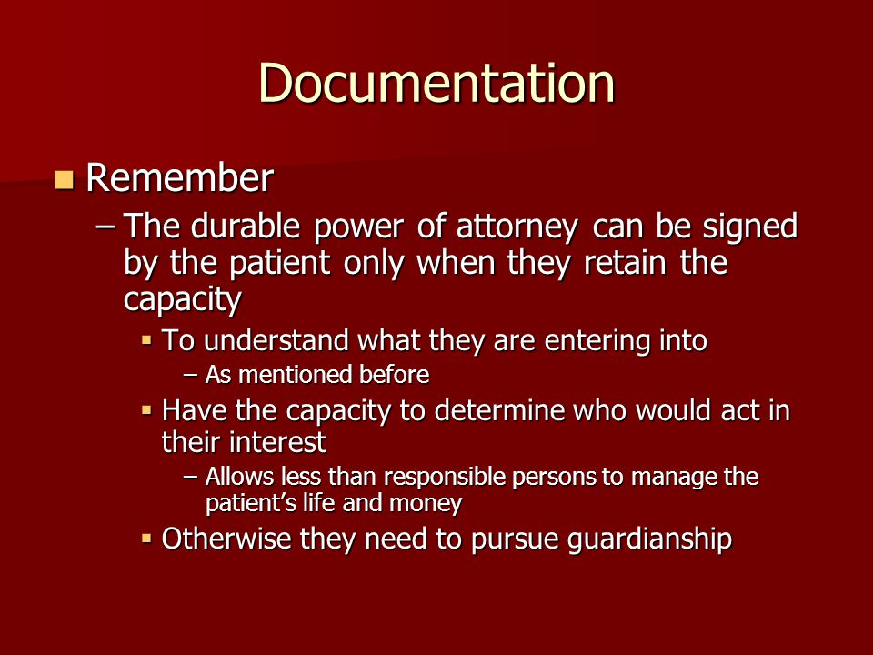 Documentation Remember Remember –The durable power of attorney can be signed by the patient only when they retain the capacity  To understand what they are entering into –As mentioned before  Have the capacity to determine who would act in their interest –Allows less than responsible persons to manage the patient's life and money  Otherwise they need to pursue guardianship