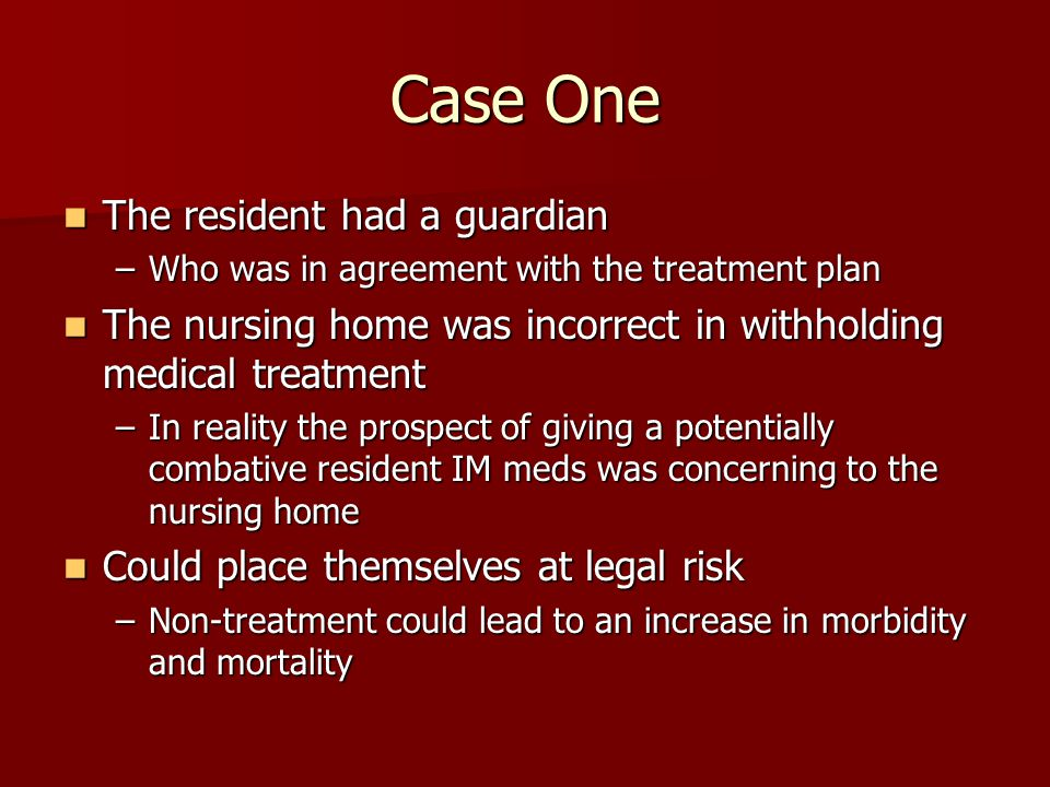 Case One The resident had a guardian The resident had a guardian –Who was in agreement with the treatment plan The nursing home was incorrect in withholding medical treatment The nursing home was incorrect in withholding medical treatment –In reality the prospect of giving a potentially combative resident IM meds was concerning to the nursing home Could place themselves at legal risk Could place themselves at legal risk –Non-treatment could lead to an increase in morbidity and mortality