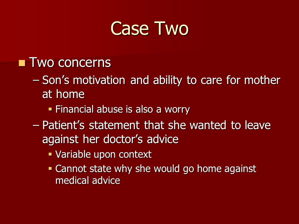 Case Two Two concerns Two concerns –Son's motivation and ability to care for mother at home  Financial abuse is also a worry –Patient's statement that she wanted to leave against her doctor's advice  Variable upon context  Cannot state why she would go home against medical advice