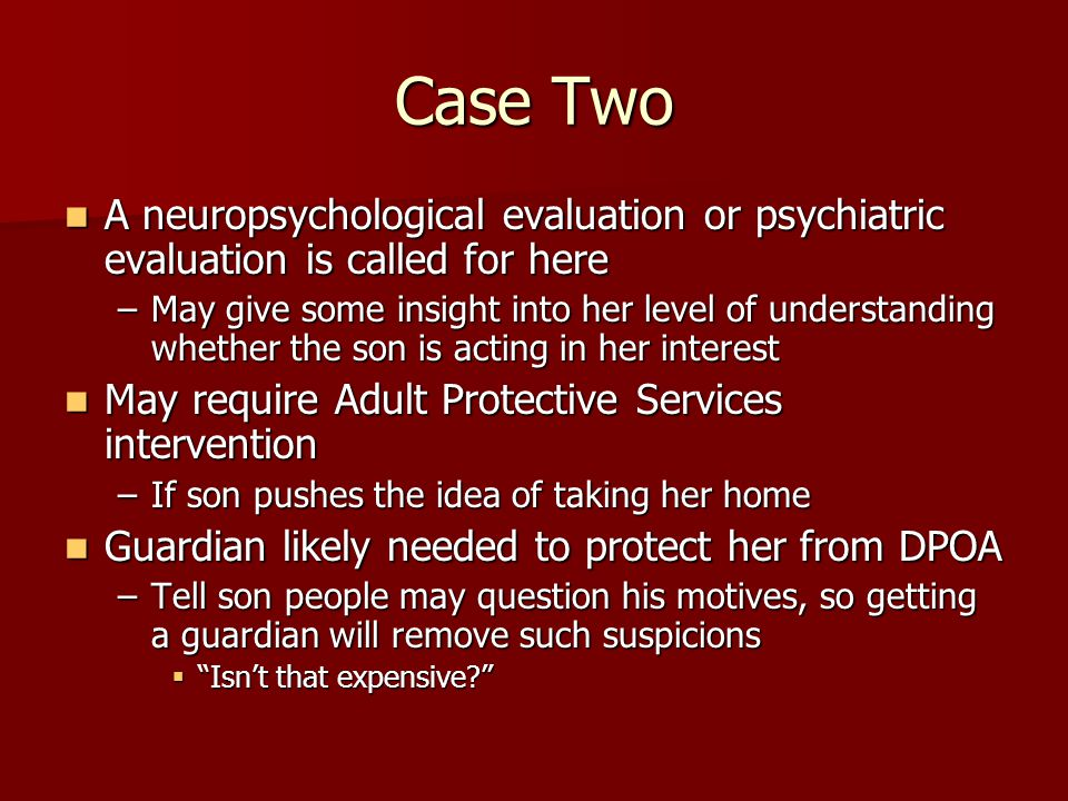 Case Two A neuropsychological evaluation or psychiatric evaluation is called for here A neuropsychological evaluation or psychiatric evaluation is called for here –May give some insight into her level of understanding whether the son is acting in her interest May require Adult Protective Services intervention May require Adult Protective Services intervention –If son pushes the idea of taking her home Guardian likely needed to protect her from DPOA Guardian likely needed to protect her from DPOA –Tell son people may question his motives, so getting a guardian will remove such suspicions  Isn't that expensive