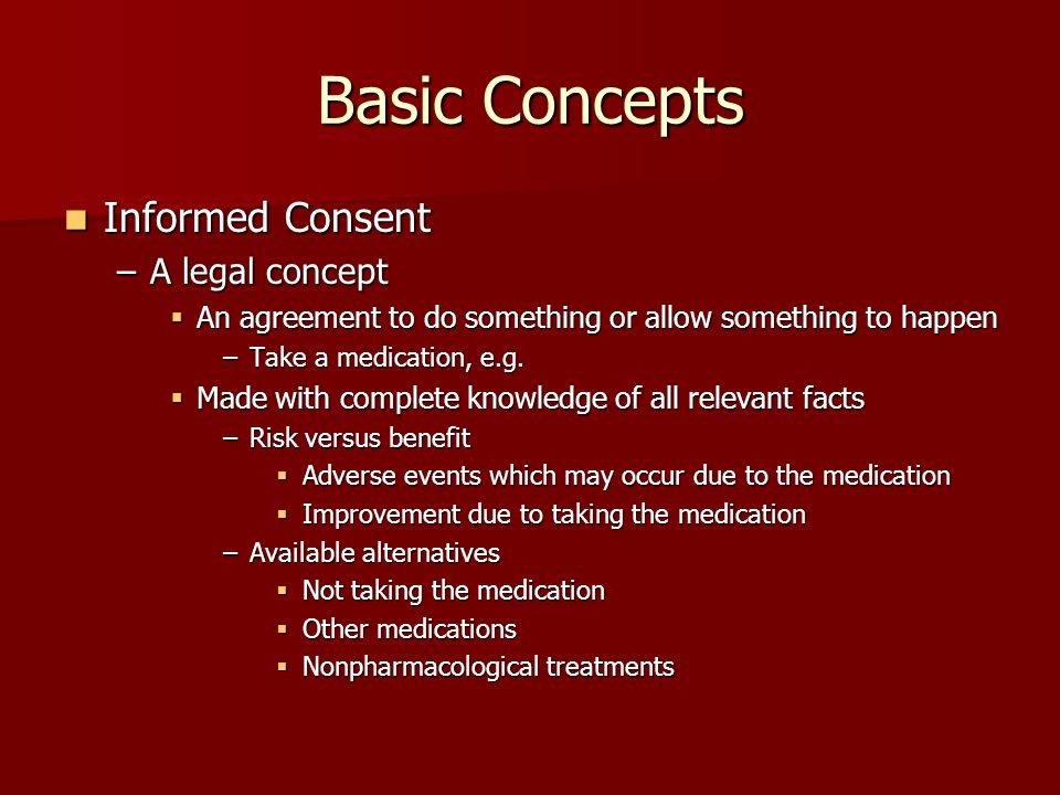 Basic Concepts Informed Consent Informed Consent –A legal concept  An agreement to do something or allow something to happen –Take a medication, e.g.