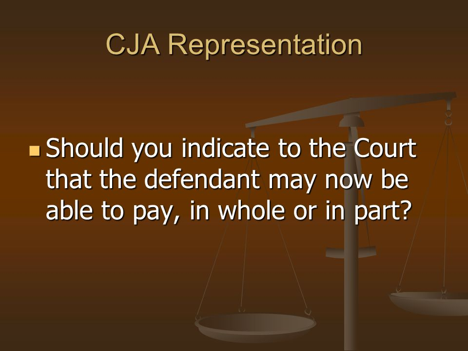 CJA Representation Should you indicate to the Court that the defendant may now be able to pay, in whole or in part.