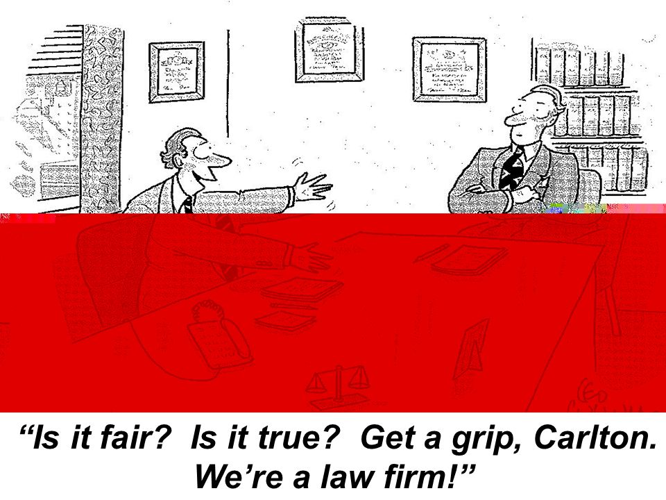 Is it fair? Is it true? Get a grip, Carlton. We're a law firm!
