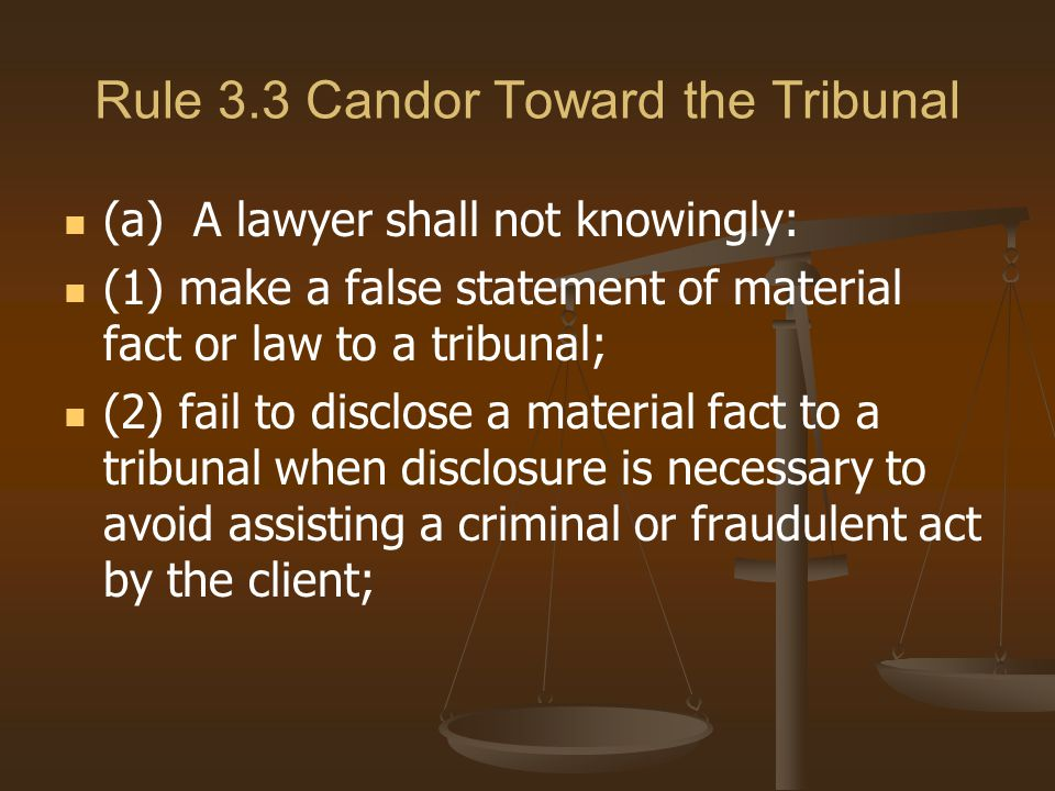 Rule 3.3 Candor Toward the Tribunal (a) A lawyer shall not knowingly: (1) make a false statement of material fact or law to a tribunal; (2) fail to disclose a material fact to a tribunal when disclosure is necessary to avoid assisting a criminal or fraudulent act by the client;