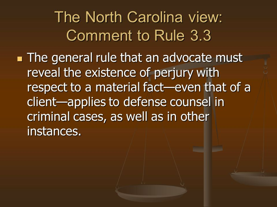 The North Carolina view: Comment to Rule 3.3 The general rule that an advocate must reveal the existence of perjury with respect to a material fact—even that of a client—applies to defense counsel in criminal cases, as well as in other instances.