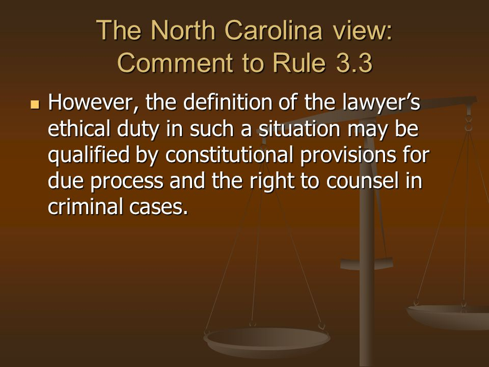 The North Carolina view: Comment to Rule 3.3 However, the definition of the lawyer's ethical duty in such a situation may be qualified by constitutional provisions for due process and the right to counsel in criminal cases.