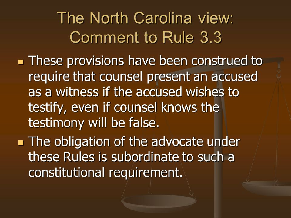The North Carolina view: Comment to Rule 3.3 These provisions have been construed to require that counsel present an accused as a witness if the accused wishes to testify, even if counsel knows the testimony will be false.