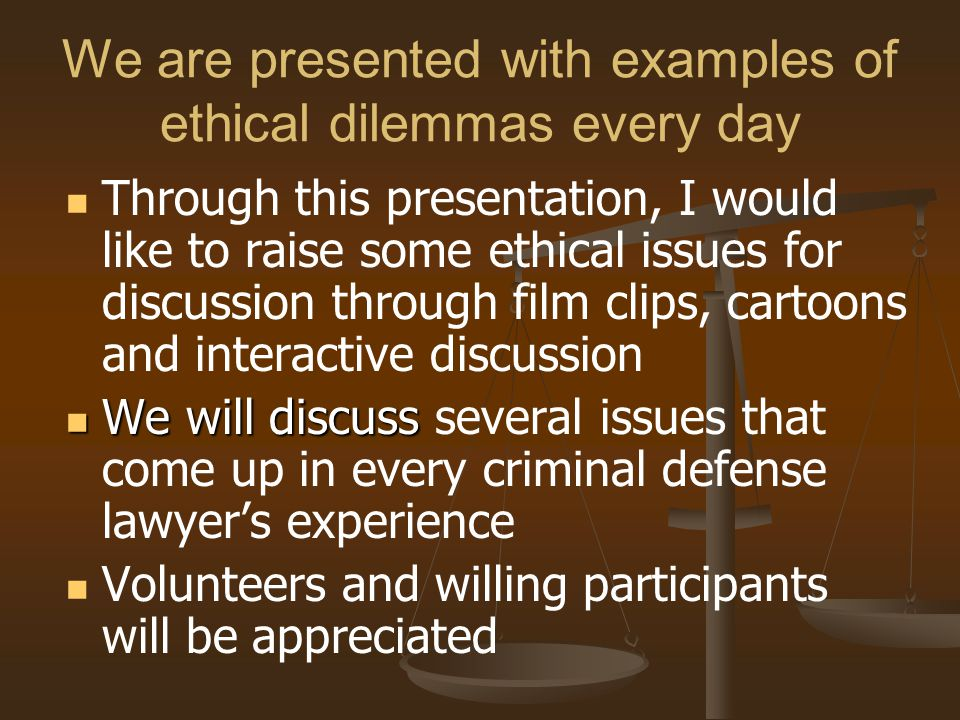 We are presented with examples of ethical dilemmas every day Through this presentation, I would like to raise some ethical issues for discussion through film clips, cartoons and interactive discussion We will discuss We will discuss several issues that come up in every criminal defense lawyer's experience Volunteers and willing participants will be appreciated