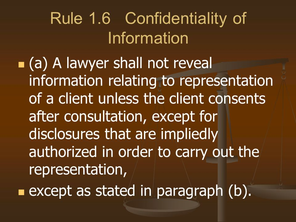 Rule 1.6 Confidentiality of Information (a) A lawyer shall not reveal information relating to representation of a client unless the client consents after consultation, except for disclosures that are impliedly authorized in order to carry out the representation, except as stated in paragraph (b).
