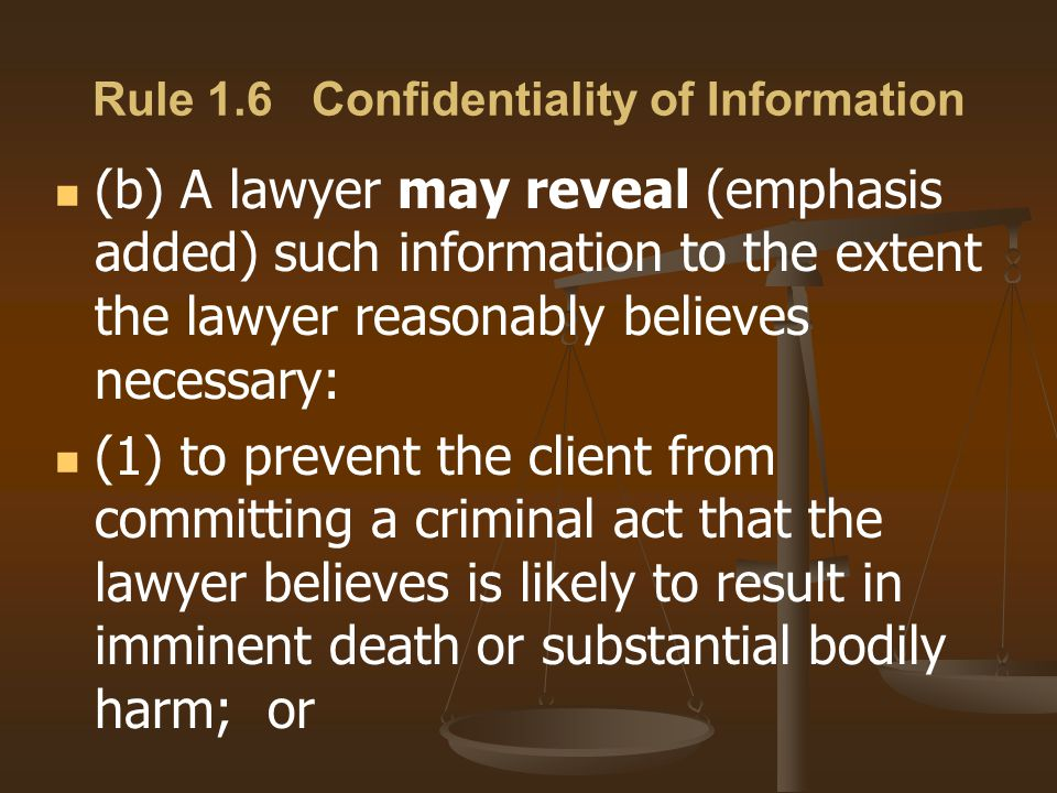 (b) A lawyer may reveal (emphasis added) such information to the extent the lawyer reasonably believes necessary: (1) to prevent the client from committing a criminal act that the lawyer believes is likely to result in imminent death or substantial bodily harm; or