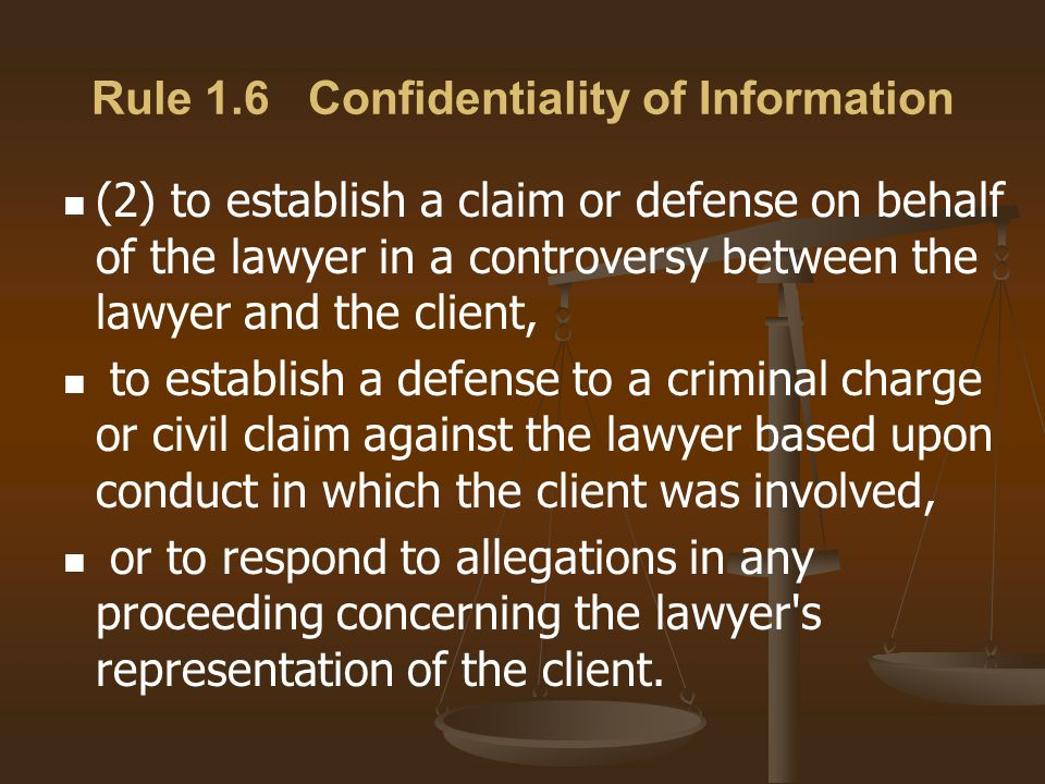 Rule 1.6 Confidentiality of Information (2) to establish a claim or defense on behalf of the lawyer in a controversy between the lawyer and the client, to establish a defense to a criminal charge or civil claim against the lawyer based upon conduct in which the client was involved, or to respond to allegations in any proceeding concerning the lawyer s representation of the client.