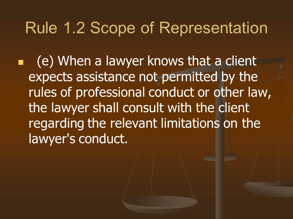 Rule 1.2 Scope of Representation (e) When a lawyer knows that a client expects assistance not permitted by the rules of professional conduct or other law, the lawyer shall consult with the client regarding the relevant limitations on the lawyer s conduct.