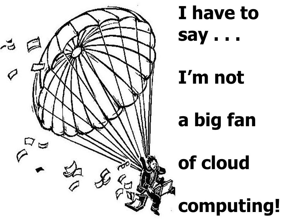 I have to say... I'm not a big fan of cloud computing!