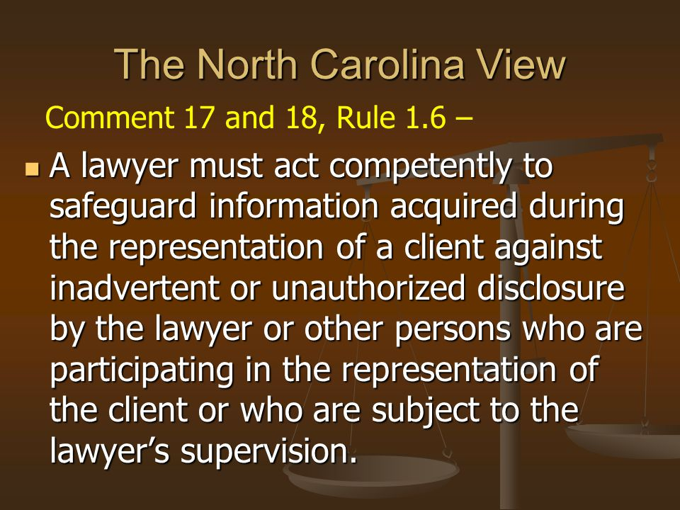 The North Carolina View Comment 17 and 18, Rule 1.6 – A lawyer must act competently to safeguard information acquired during the representation of a client against inadvertent or unauthorized disclosure by the lawyer or other persons who are participating in the representation of the client or who are subject to the lawyer's supervision.