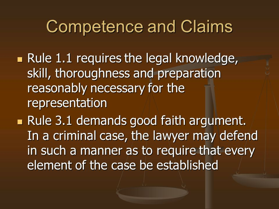 Competence and Claims Rule 1.1 requires the legal knowledge, skill, thoroughness and preparation reasonably necessary for the representation Rule 1.1 requires the legal knowledge, skill, thoroughness and preparation reasonably necessary for the representation Rule 3.1 demands good faith argument.