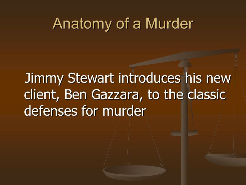 Anatomy of a Murder Jimmy Stewart introduces his new client, Ben Gazzara, to the classic defenses for murder Jimmy Stewart introduces his new client, Ben Gazzara, to the classic defenses for murder
