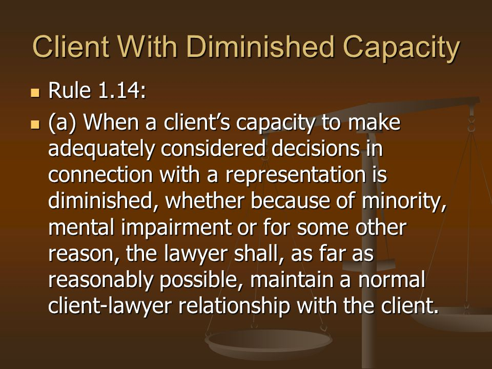 Client With Diminished Capacity Rule 1.14: Rule 1.14: (a) When a client's capacity to make adequately considered decisions in connection with a representation is diminished, whether because of minority, mental impairment or for some other reason, the lawyer shall, as far as reasonably possible, maintain a normal client-lawyer relationship with the client.