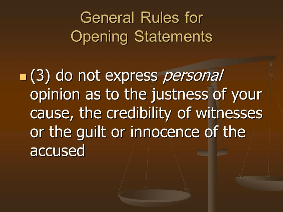 General Rules for Opening Statements (3) do not express personal opinion as to the justness of your cause, the credibility of witnesses or the guilt o