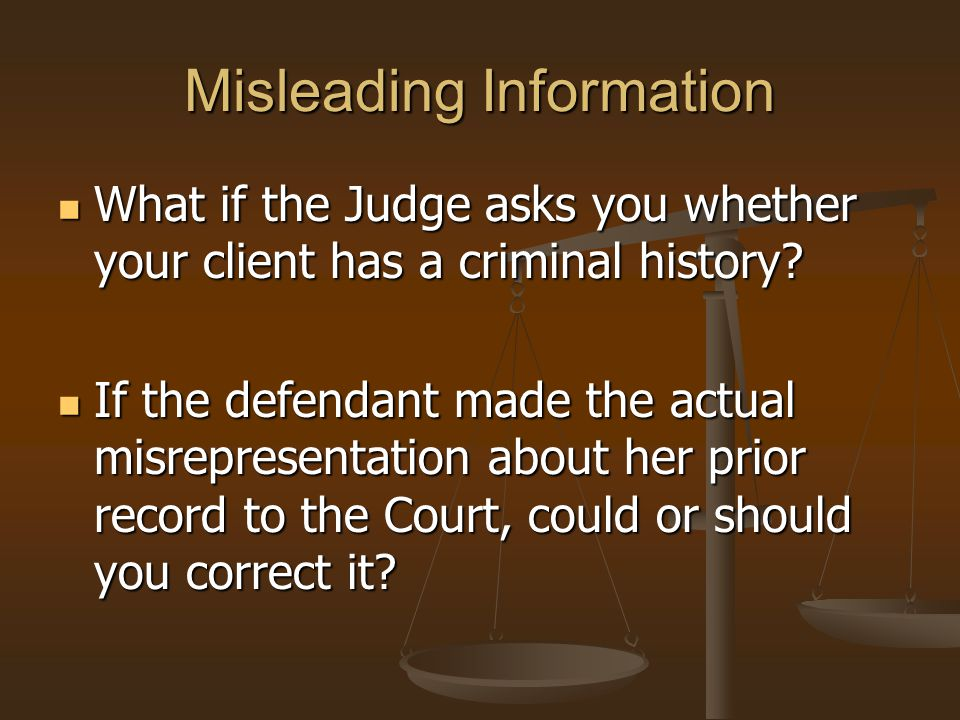 Misleading Information What if the Judge asks you whether your client has a criminal history.