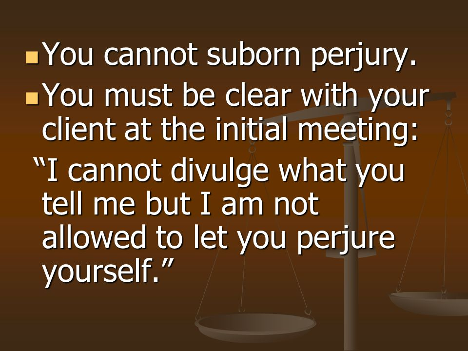 You cannot suborn perjury.You cannot suborn perjury.