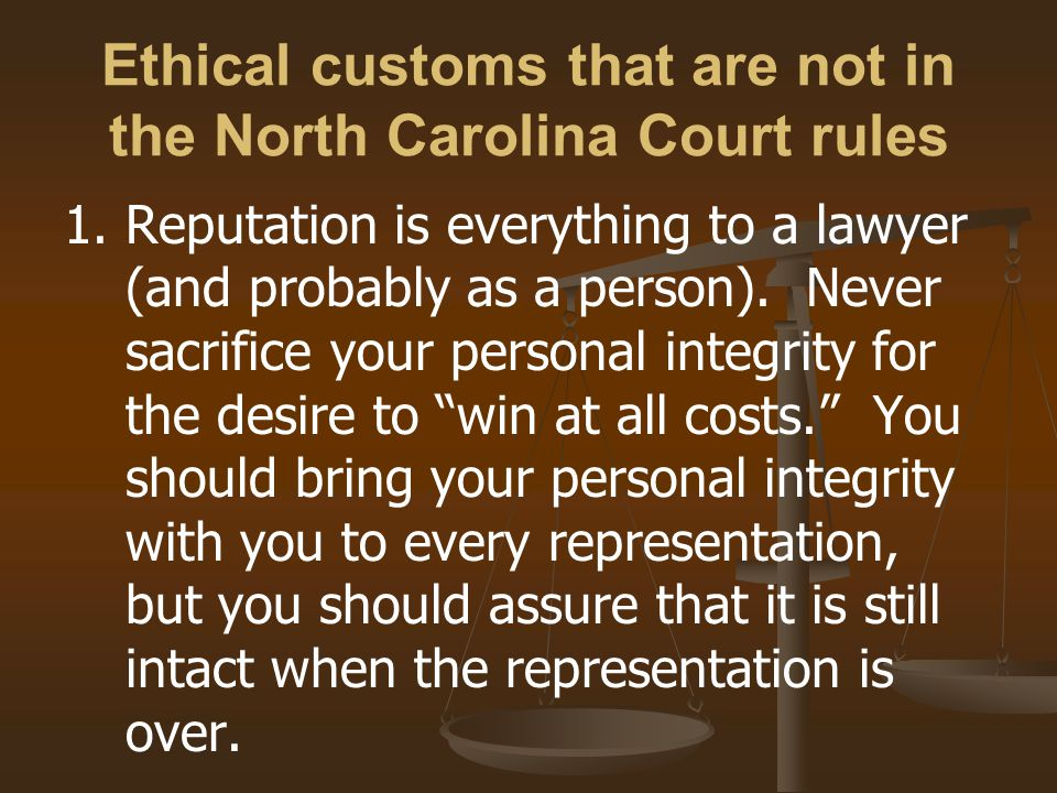 Ethical customs that are not in the North Carolina Court rules 1.Reputation is everything to a lawyer (and probably as a person).