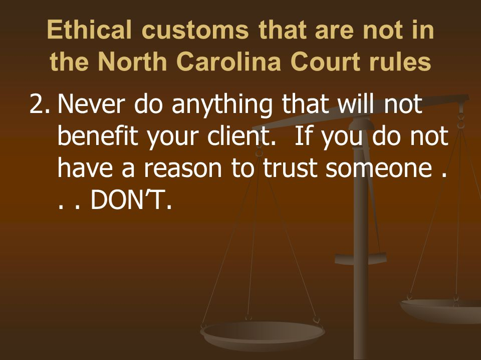 Ethical customs that are not in the North Carolina Court rules 2.Never do anything that will not benefit your client.