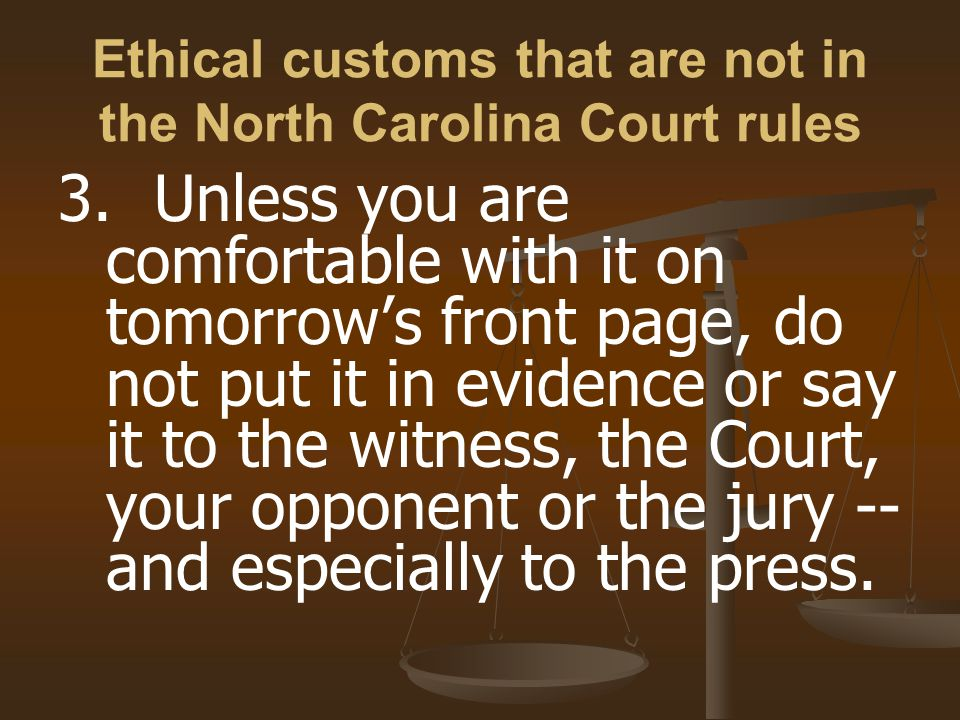 Ethical customs that are not in the North Carolina Court rules 3.Unless you are comfortable with it on tomorrow's front page, do not put it in evidence or say it to the witness, the Court, your opponent or the jury -- and especially to the press.
