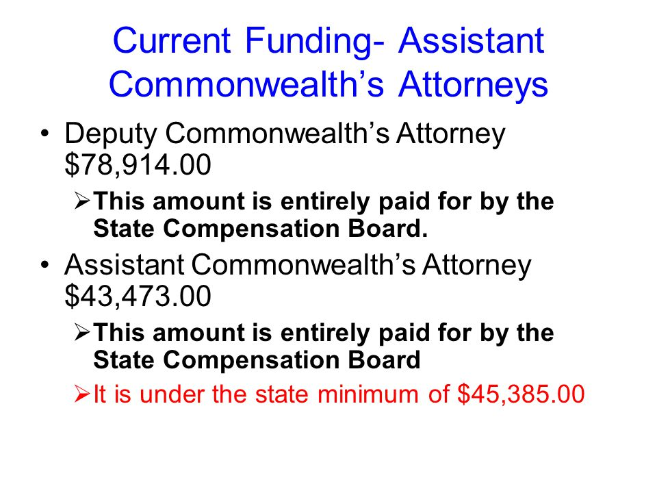Current Funding- Assistant Commonwealth's Attorneys Deputy Commonwealth's Attorney $78,914.00  This amount is entirely paid for by the State Compensation Board.