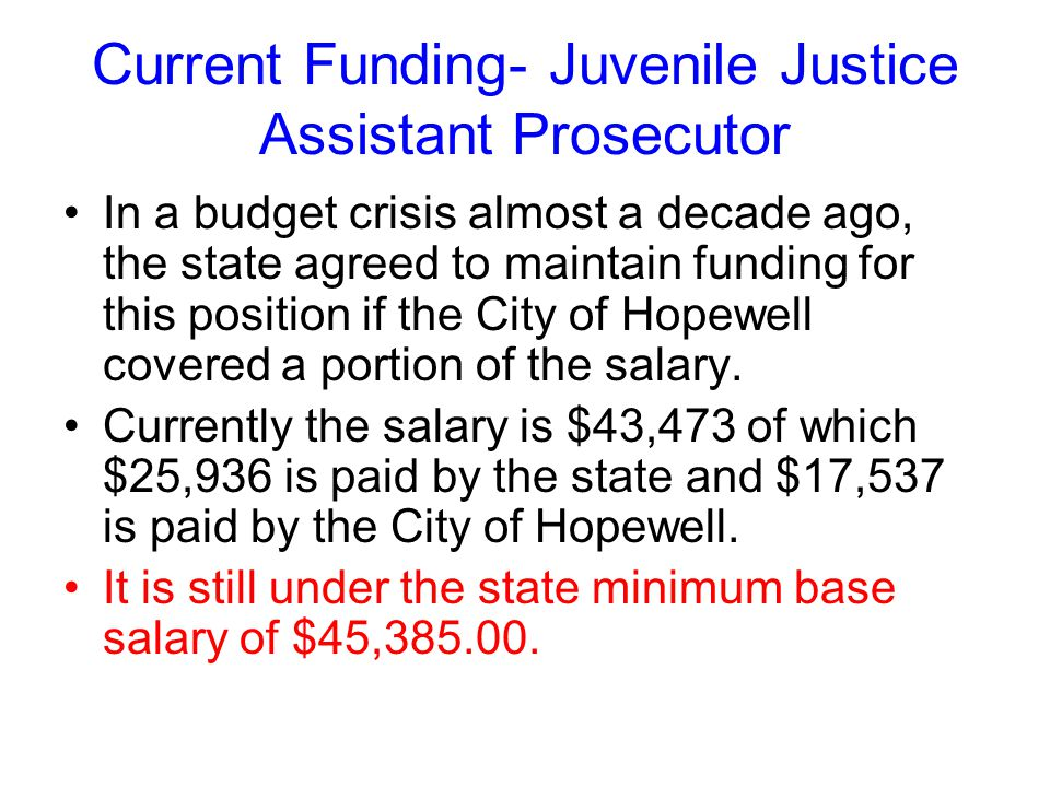Current Funding- Juvenile Justice Assistant Prosecutor In a budget crisis almost a decade ago, the state agreed to maintain funding for this position