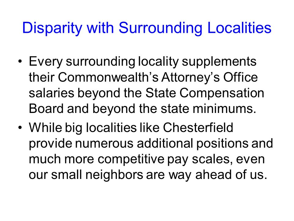 Disparity with Surrounding Localities Every surrounding locality supplements their Commonwealth's Attorney's Office salaries beyond the State Compensation Board and beyond the state minimums.