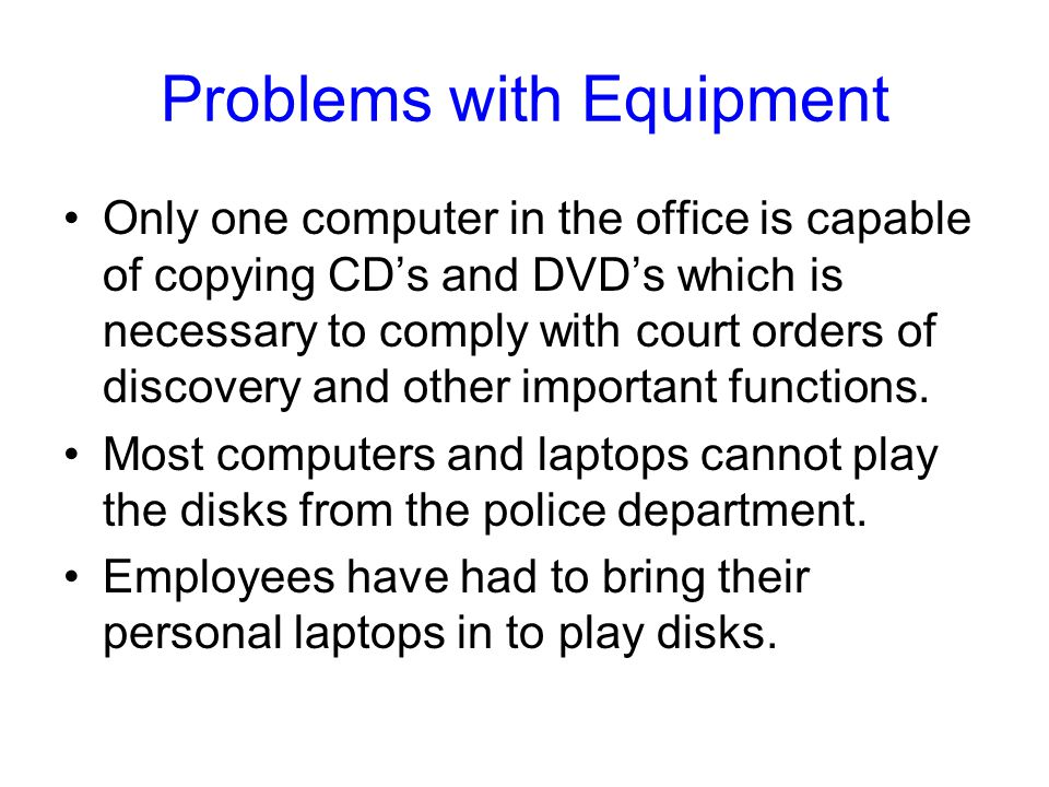 Problems with Equipment Only one computer in the office is capable of copying CD's and DVD's which is necessary to comply with court orders of discovery and other important functions.
