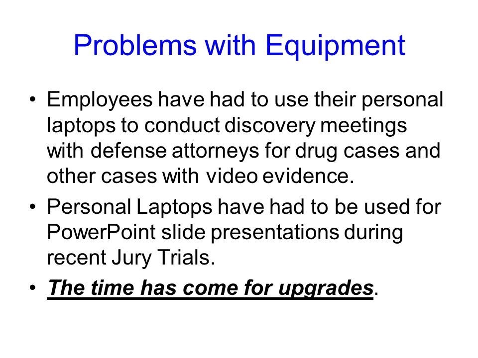 Problems with Equipment Employees have had to use their personal laptops to conduct discovery meetings with defense attorneys for drug cases and other