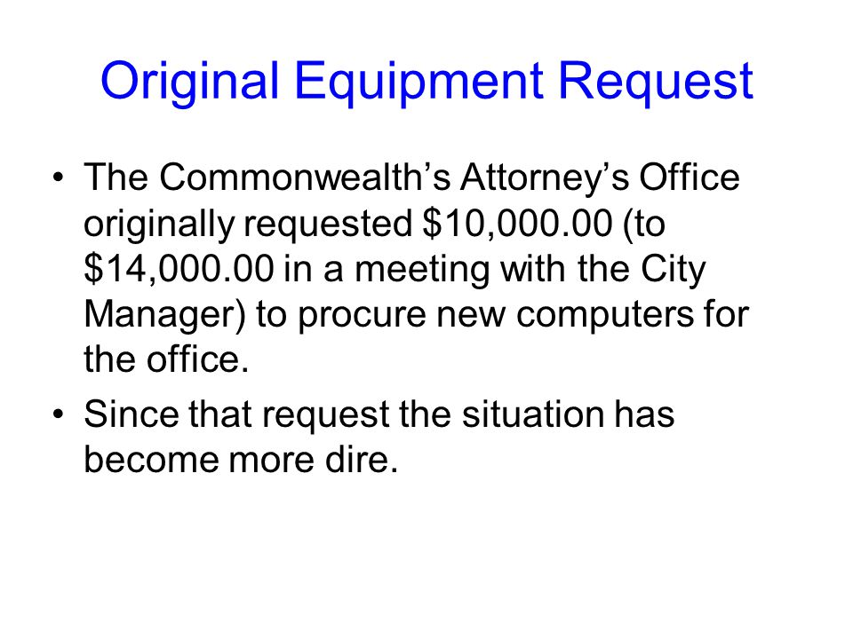 Original Equipment Request The Commonwealth's Attorney's Office originally requested $10,000.00 (to $14,000.00 in a meeting with the City Manager) to