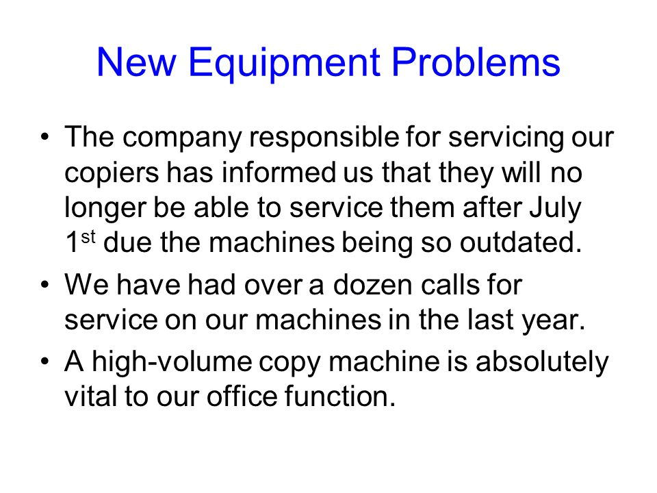 New Equipment Problems The company responsible for servicing our copiers has informed us that they will no longer be able to service them after July 1